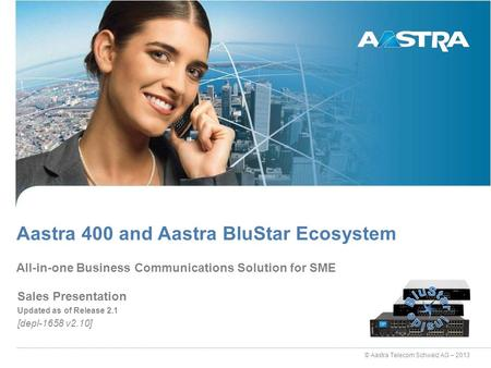 © Aastra Telecom Schweiz AG – 2013 Sales Presentation Updated as of Release 2.1 [depl-1658 v2.10] All-in-one Business Communications Solution for SME Aastra.