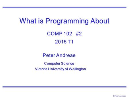 © Peter Andreae What is Programming About COMP 102 #2 2015 T1 Peter Andreae Computer Science Victoria University of Wellington.