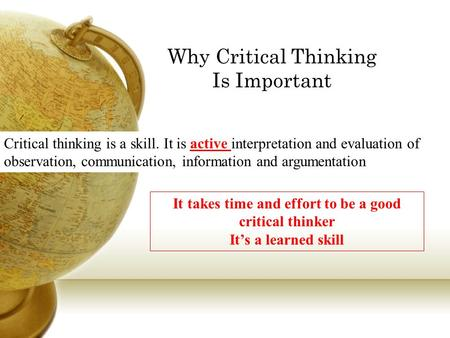 Why Critical Thinking Is Important Critical thinking is a skill. It is active interpretation and evaluation of observation, communication, information.