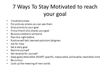 7 Ways To Stay Motivated to reach your goal Visualise success Put pictures where you can see them Give priority to your goal Find a friend who shares your.