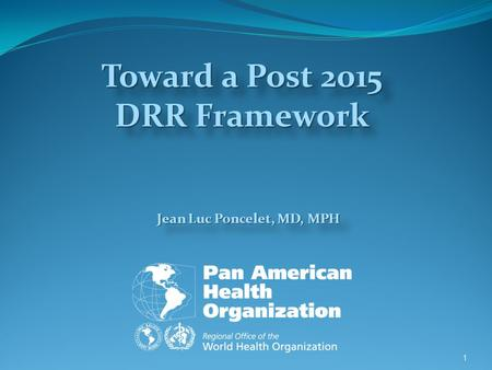 Jean Luc Poncelet, MD, MPH 1 Toward a Post 2015 DRR Framework.