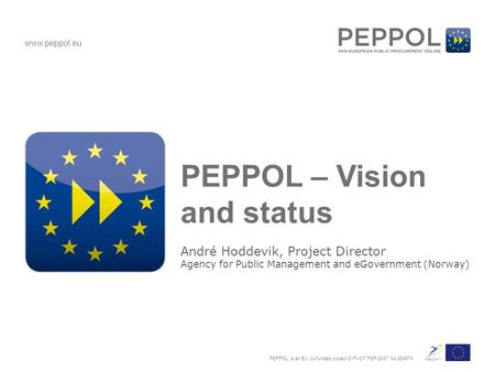 Www.peppol.eu PEPPOL is an EU co-funded project CIP-ICT PSP-2007 No 224974 PEPPOL – Vision and status André Hoddevik, Project Director Agency for Public.