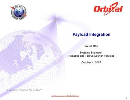 Innovation You Can Count On™ 1 Payload Integration Wendi Otto Systems Engineer, Pegasus and Taurus Launch Vehicles October 4, 2007 All Information Approved.