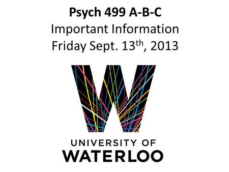 Psych 499 A-B-C Important Information Friday Sept. 13 th, 2013.