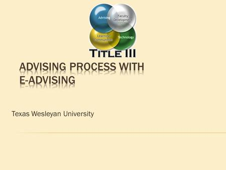 Texas Wesleyan University. 1. Discuss benefits and features of E-Advising 2. Overview of the advising process 3. Hands-on practice with E-Advising 4.