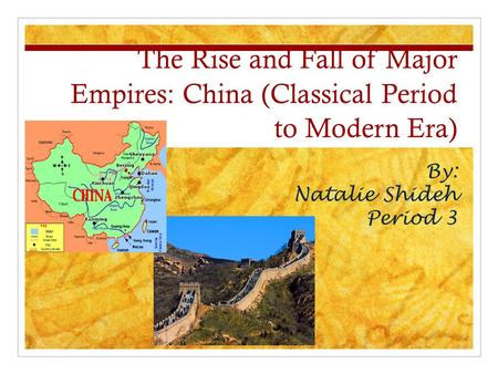 The Rise and Fall of Major Empires: China (Classical Period to Modern Era) By: Natalie Shideh Period 3.