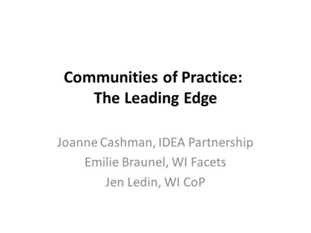 Communities of Practice: The Leading Edge Joanne Cashman, IDEA Partnership Emilie Braunel, WI Facets Jen Ledin, WI CoP.