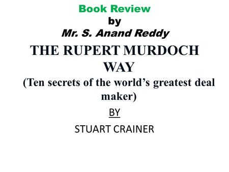 Book Review by Mr. S. Anand Reddy THE RUPERT MURDOCH WAY (Ten secrets of the world's greatest deal maker) BY STUART CRAINER.