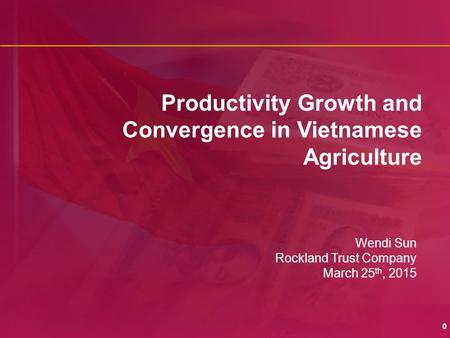 0 Productivity Growth and Convergence in Vietnamese Agriculture Wendi Sun Rockland Trust Company March 25 th, 2015.