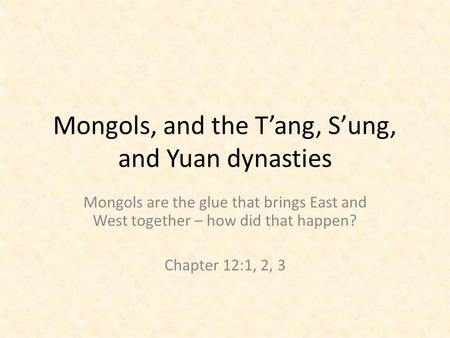 Mongols, and the T'ang, S'ung, and Yuan dynasties Mongols are the glue that brings East and West together – how did that happen? Chapter 12:1, 2, 3.