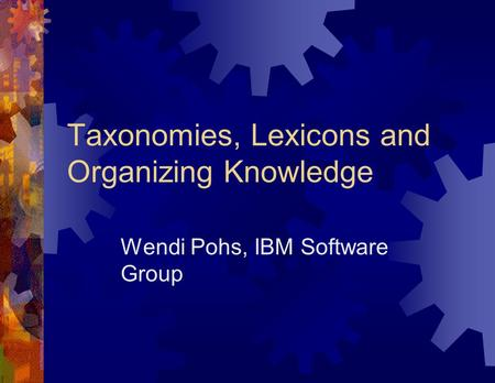 Taxonomies, Lexicons and Organizing Knowledge Wendi Pohs, IBM Software Group.