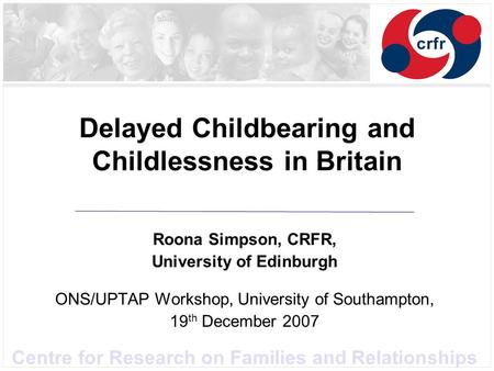 Centre for Research on Families and Relationships Delayed Childbearing and Childlessness in Britain Roona Simpson, CRFR, University of Edinburgh ONS/UPTAP.
