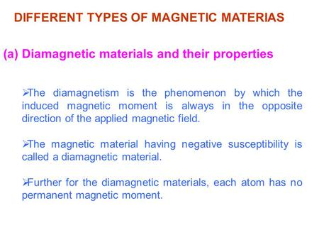 DIFFERENT TYPES OF MAGNETIC MATERIAS (a) Diamagnetic materials and their properties  The diamagnetism is the phenomenon by which the induced magnetic.