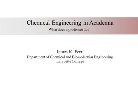 Chemical Engineering in Academia What does a professor do? James K. Ferri Department of Chemical and Biomolecular Engineering Lafayette College.