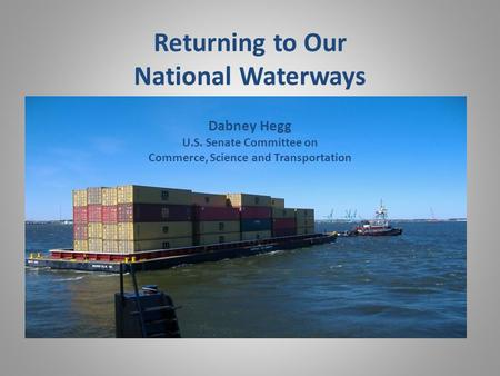 Returning to Our National Waterways Dabney Hegg U.S. Senate Committee on Commerce, Science and Transportation.