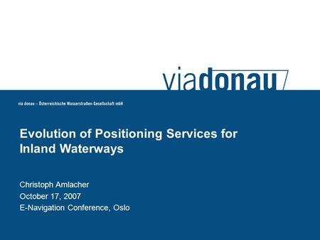 Christoph Amlacher October 17, 2007 E-Navigation Conference, Oslo Evolution of Positioning Services for Inland Waterways.