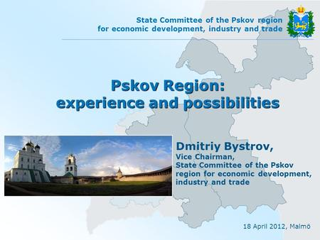 18 April 2012, Malmö State Committee of the Pskov region for economic development, industry and trade Pskov Region: experience and possibilities Dmitriy.