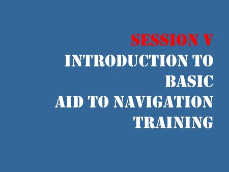 Session V Introduction to Basic Aid to Navigation Training.