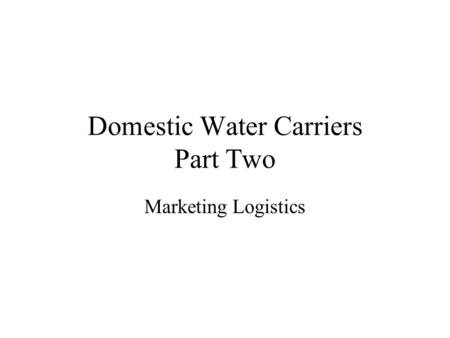 Domestic Water Carriers Part Two Marketing Logistics.