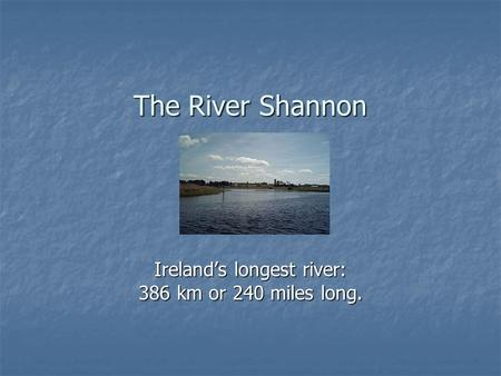 The River Shannon Ireland's longest river: 386 km or 240 miles long.
