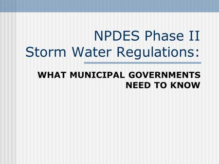 NPDES Phase II Storm Water Regulations: WHAT MUNICIPAL GOVERNMENTS NEED TO KNOW.