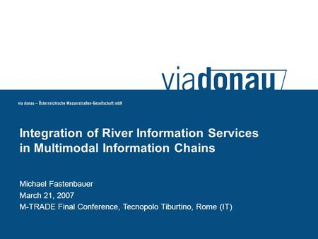 Michael Fastenbauer March 21, 2007 M-TRADE Final Conference, Tecnopolo Tiburtino, Rome (IT) Integration of River Information Services in Multimodal Information.