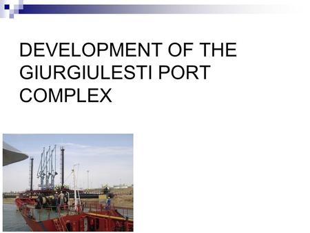 DEVELOPMENT OF THE GIURGIULESTI PORT COMPLEX. Giurgiulesti International Free Port - 120 ha, - has the status of a free economic zone - the oil terminal.