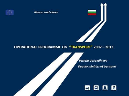 "OPERATIONAL PROGRAMME ON ""TRANSPORT"" 2007 – 2013 Vessela Gospodinova Deputy minister of transport Nearer and closer."