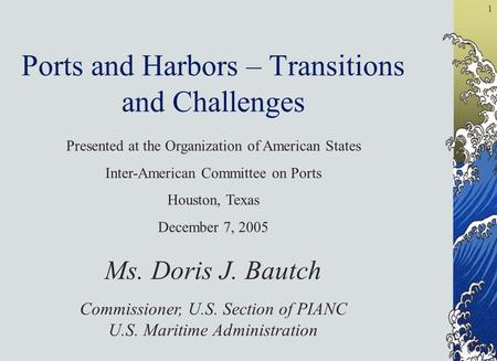 1 Ports and Harbors – Transitions and Challenges Ms. Doris J. Bautch Commissioner, U.S. Section of PIANC U.S. Maritime Administration Presented at the.