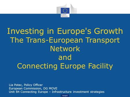 Transport Investing in Europe's Growth The Trans-European Transport Network and Connecting Europe Facility Lia Potec, Policy Officer European Commission,
