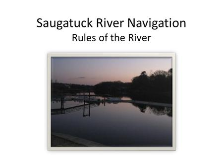 Saugatuck River Navigation Rules of the River. Contents I.Overview River Talk Marine Navigation Rules of the River Land Marks Etiquette II.Navigation.