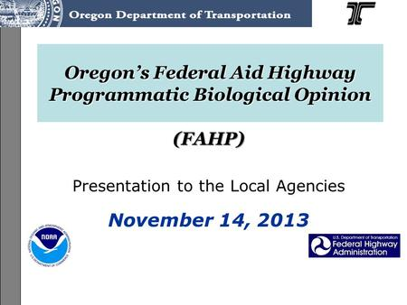 ODOT Programmatic ESA Consultation on the Federal-Aid Highway Program (FAHP) User's Guide Training, June-July 2013 Oregon's Federal Aid Highway Programmatic.