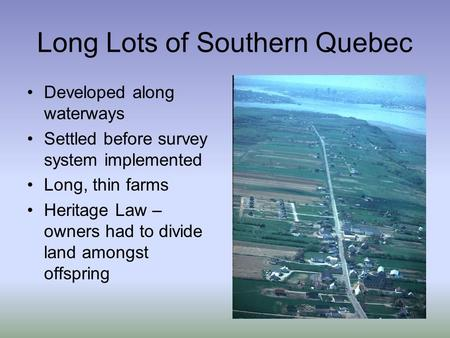 Long Lots of Southern Quebec Developed along waterways Settled before survey system implemented Long, thin farms Heritage Law – owners had to divide land.