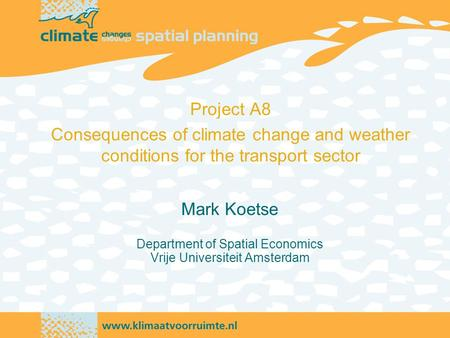 Mark Koetse Department of Spatial Economics Vrije Universiteit Amsterdam Project A8 Consequences of climate change and weather conditions for the transport.