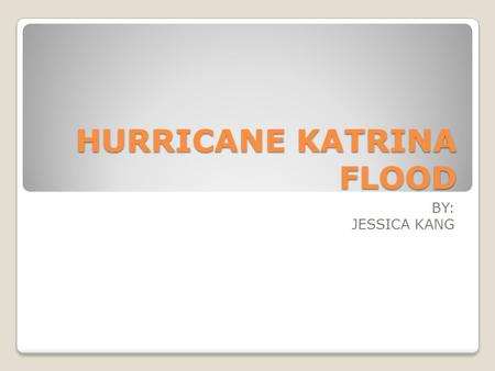 HURRICANE KATRINA FLOOD BY: JESSICA KANG. Facts Formed over the Bahamas on August 23, 2005 Crossed southern Florida (category 1) Turned into category.