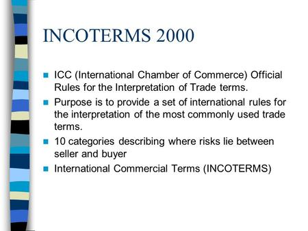 INCOTERMS 2000 ICC (International Chamber of Commerce) Official Rules for the Interpretation of Trade terms. Purpose is to provide a set of international.