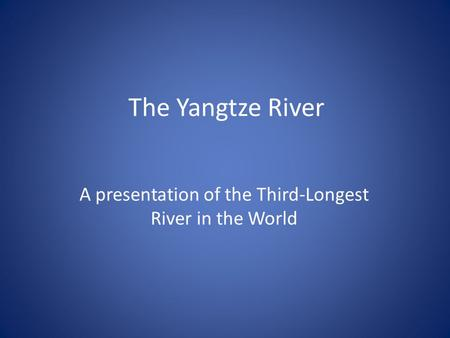 The Yangtze River A presentation of the Third-Longest River in the World.