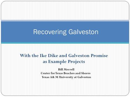 With the Ike Dike and Galveston Promise as Example Projects Recovering Galveston Bill Merrell Center for Texas Beaches and Shores Texas A& M University.