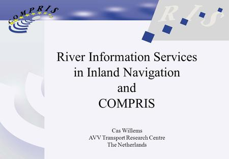 River Information Services in Inland Navigation and COMPRIS Cas Willems AVV Transport Research Centre The Netherlands.