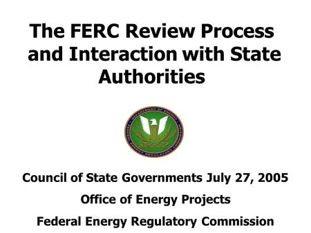 The FERC Review Process and Interaction with State Authorities Council of State Governments July 27, 2005 Office of Energy Projects Federal Energy Regulatory.