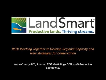 RCDs Working Together to Develop Regional Capacity and New Strategies for Conservation Napa County RCD, Sonoma RCD, Gold Ridge RCD, and Mendocino County.