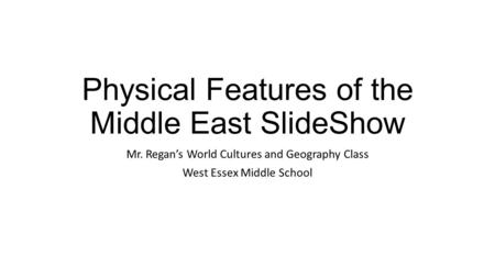Physical Features of the Middle East SlideShow Mr. Regan's World Cultures and Geography Class West Essex Middle School.