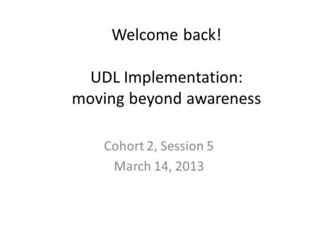 Welcome back! UDL Implementation: moving beyond awareness Cohort 2, Session 5 March 14, 2013.