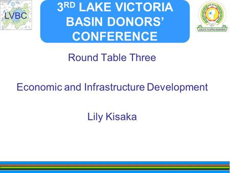 LVBC 3 RD LAKE VICTORIA BASIN DONORS' CONFERENCE Round Table Three Economic and Infrastructure Development Lily Kisaka.