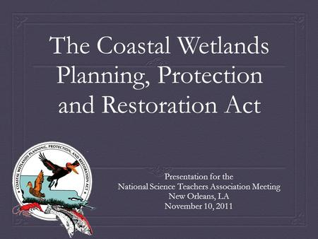 The Coastal Wetlands Planning, Protection and Restoration Act Presentation for the National Science Teachers Association Meeting New Orleans, LA November.