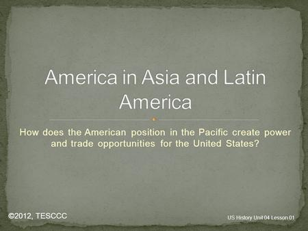 How does the American position in the Pacific create power and trade opportunities for the United States? ©2012, TESCCC US History Unit 04 Lesson 01.