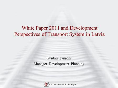 White Paper 2011 and Development Perspectives of Transport System in Latvia Guntars Jansons Manager Development Planning.