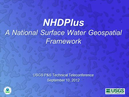 NHDPlus A National Surface Water Geospatial Framework USGS P&S Technical Teleconference September 10, 2012 USGS P&S Technical Teleconference September.