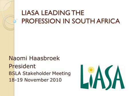 LIASA LEADING THE PROFESSION IN SOUTH AFRICA Naomi Haasbroek President BSLA Stakeholder Meeting 18-19 November 2010.