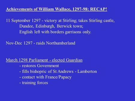 Achievements of William Wallace, 1297-98: RECAP! 11 September 1297 - victory at Stirling; takes Stirling castle, Dundee, Edinburgh, Berwick town; English.